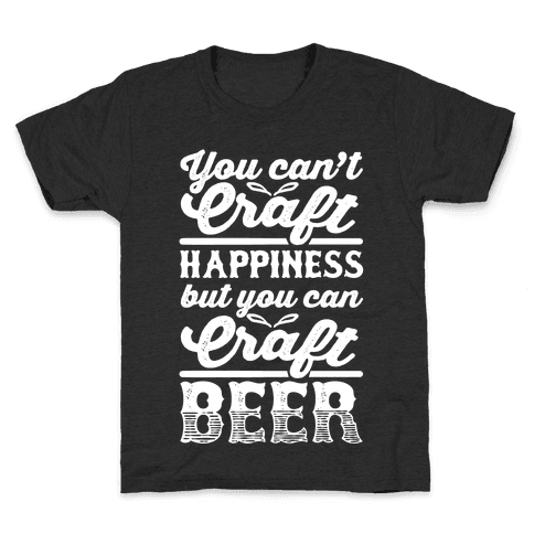 You Can't Craft Happiness But You Can Craft Beer Kids T-Shirt