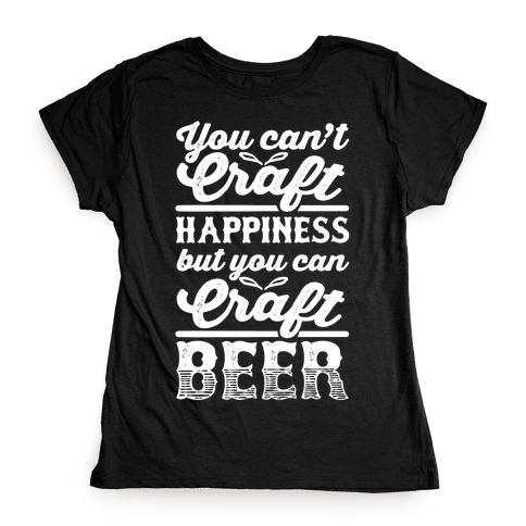 You Can't Craft Happiness But You Can Craft Beer Womens T-Shirt