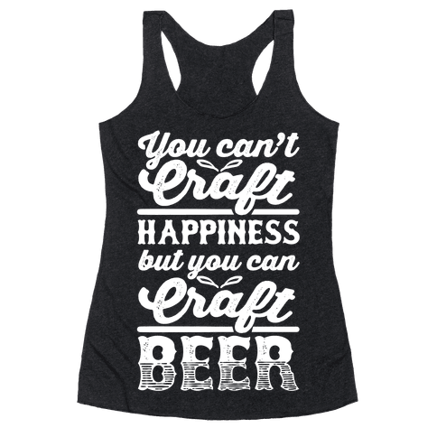 You Can't Craft Happiness But You Can Craft Beer Racerback Tank Top