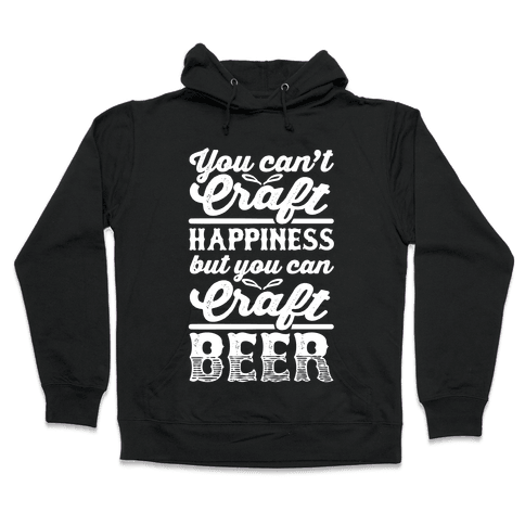 You Can't Craft Happiness But You Can Craft Beer Hooded Sweatshirt