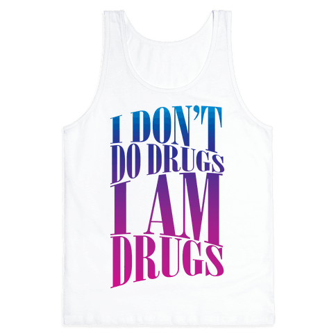 I Don't Do Drugs, I Am Drugs Tank Top