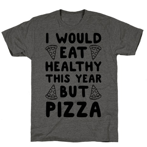 I Would Eat Healthy This Year But Pizza T-Shirt