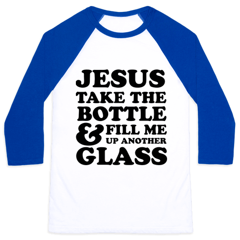 Jesus Take The Bottle And Fill Me Up Another Glass Baseball Tee