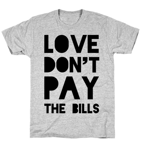 Love Don't Pay the Bills T-Shirt