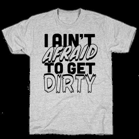 I Ain't Afraid To Get Dirty Mens T-Shirt
