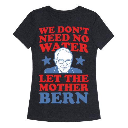 We Don 39 T Need No Water Let The Mother Bern T Shirt Human