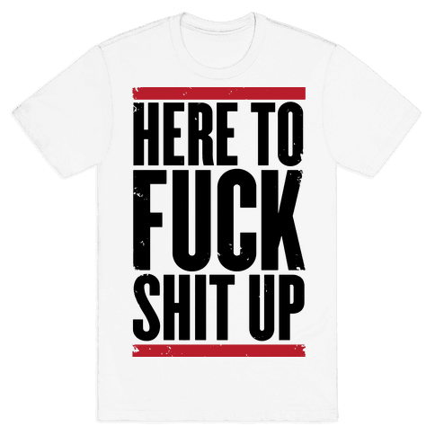 Here To F*** Shit Up Mens T-Shirt