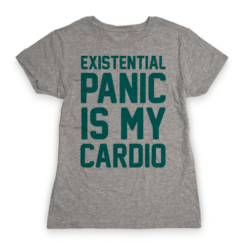 Existential Panic Is My Cardio Womens T-Shirt