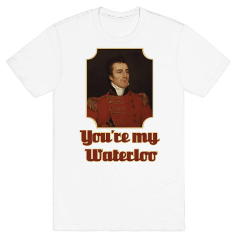 You're My Waterloo Mens T-Shirt