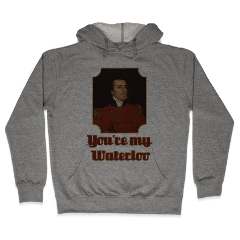You're My Waterloo Hooded Sweatshirt
