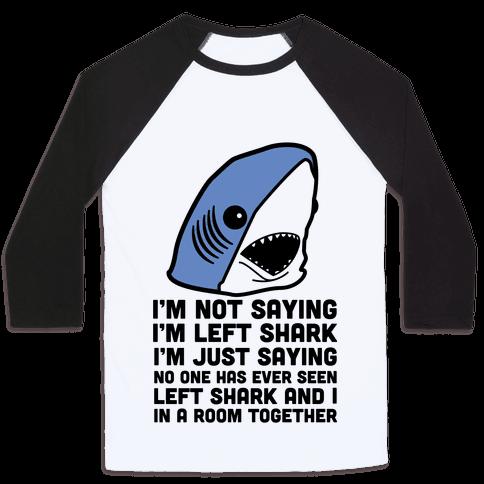 I'm Not Saying I'm Left Shark Baseball Tee