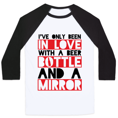 I've Only Been In Love With A Beer Bottle And A Mirror Baseball Tee