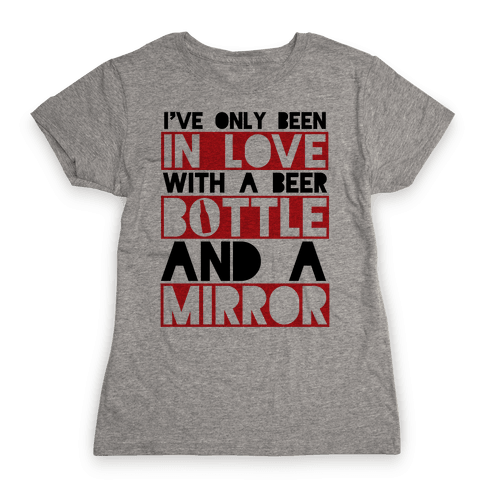I've Only Been In Love With A Beer Bottle And A Mirror Womens T-Shirt