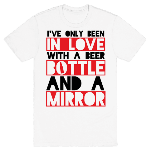 I've Only Been In Love With A Beer Bottle And A Mirror Mens T-Shirt