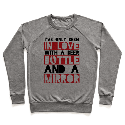 I've Only Been In Love With A Beer Bottle And A Mirror Pullover
