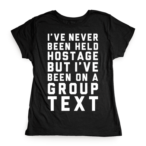 I've Never Been Held Hostage But I Have Been On A Group Text Womens T-Shirt