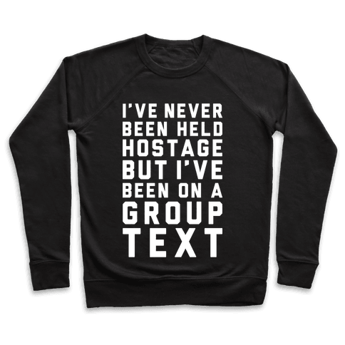 I've Never Been Held Hostage But I Have Been On A Group Text Pullover