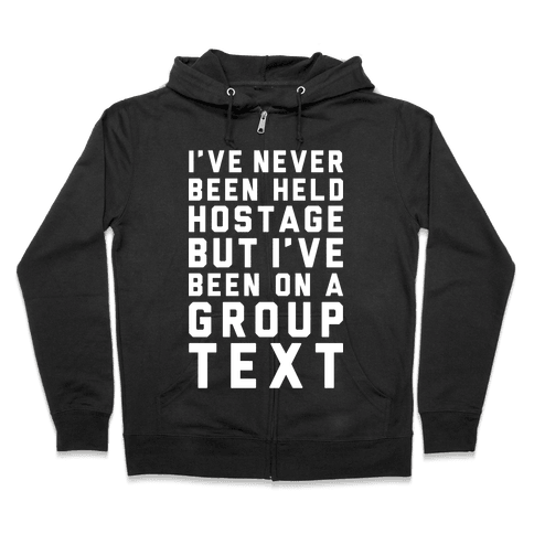 I've Never Been Held Hostage But I Have Been On A Group Text Zip Hoodie