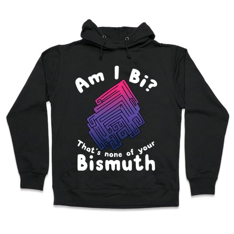 Am I Bi? That's None Of Your Bismuth Hooded Sweatshirt