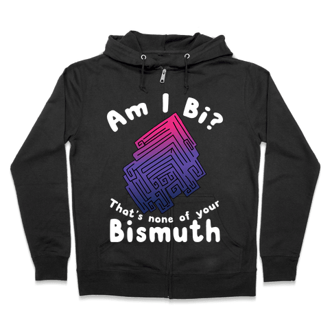 Am I Bi? That's None Of Your Bismuth Zip Hoodie