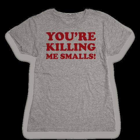 You're Killing Me Smalls! Womens T-Shirt