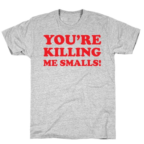 You're Killing Me Smalls! T-Shirt