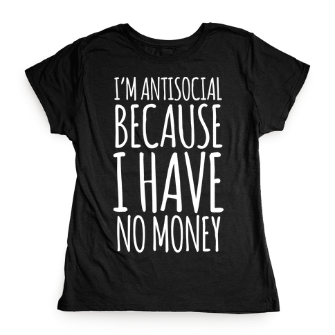 I'm Antisocial Because I Have No Money Womens T-Shirt