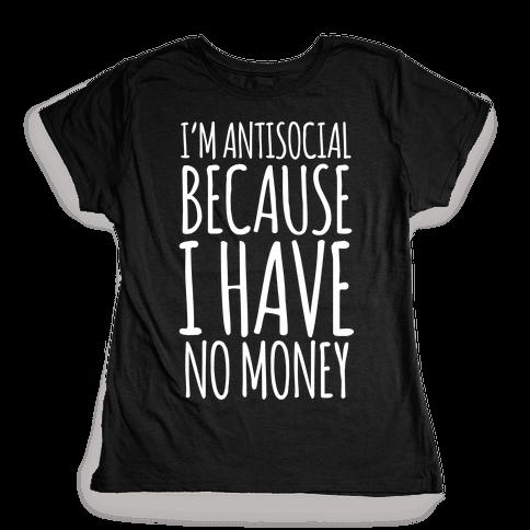 I'm Antisocial Because I Have No Money Womens T-Shirt