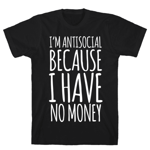I'm Antisocial Because I Have No Money Mens T-Shirt