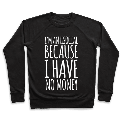 I'm Antisocial Because I Have No Money Pullover