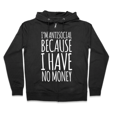 I'm Antisocial Because I Have No Money Zip Hoodie