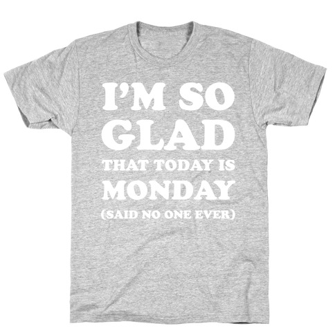 I'm So Glad That Today is Monday Said No One Ever Mens T-Shirt