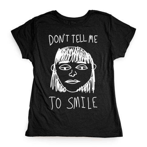 Don't Tell Me To Smile Womens T-Shirt