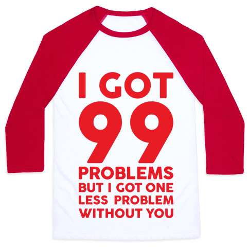 99 Problems But One Less Problem Without You Baseball Tee