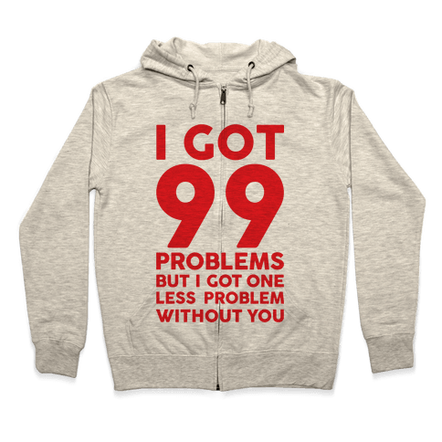 99 Problems But One Less Problem Without You Zip Hoodie
