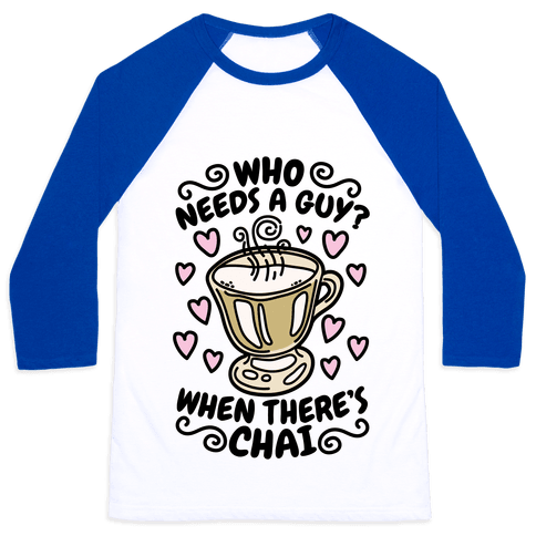 Who Needs A Guy When There's Chai Baseball Tee