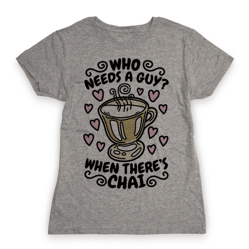 Who Needs A Guy When There's Chai Womens T-Shirt