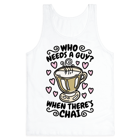 Who Needs A Guy When There's Chai Tank Top