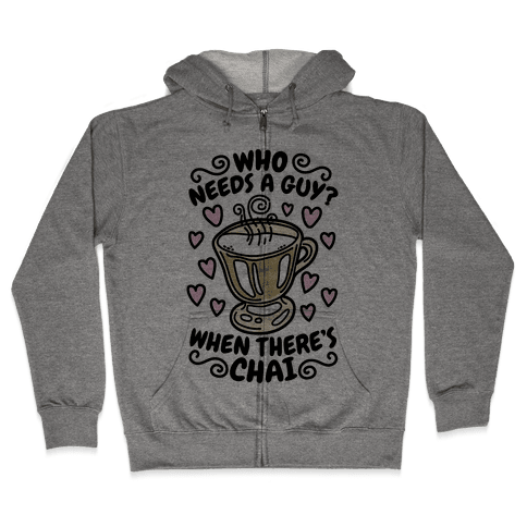 Who Needs A Guy When There's Chai Zip Hoodie