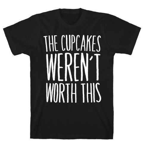The Cupcakes Weren't Worth This Mens T-Shirt