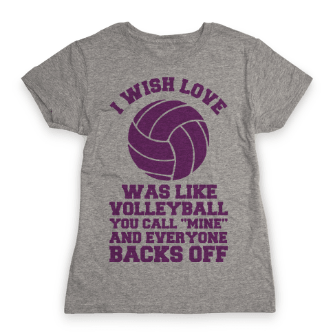 I Wish Love Was Like Volleyball You Call Mine and Everyone Backs Off Womens T-Shirt