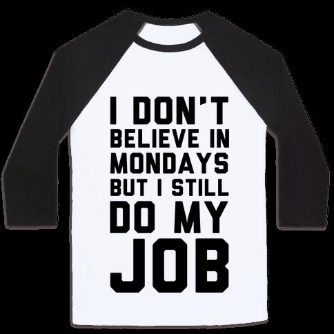 I Don't Believe in Mondays But I Still Do My Job Baseball Tee