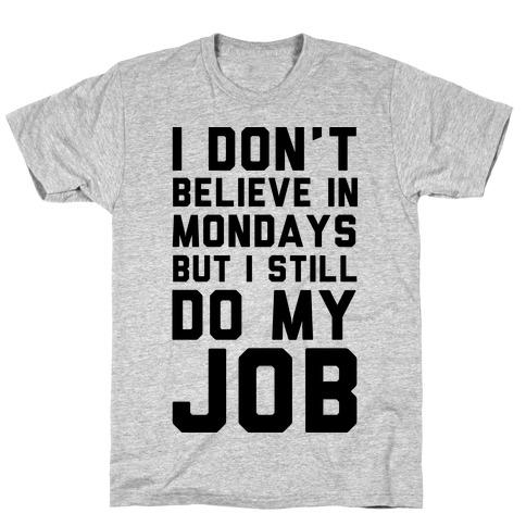 I Don't Believe in Mondays But I Still Do My Job Mens T-Shirt