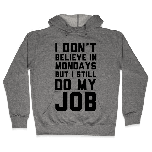 I Don't Believe in Mondays But I Still Do My Job Hooded Sweatshirt