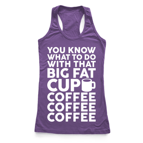 You Know What To Do With That Big Fat Cup Racerback Tank Top