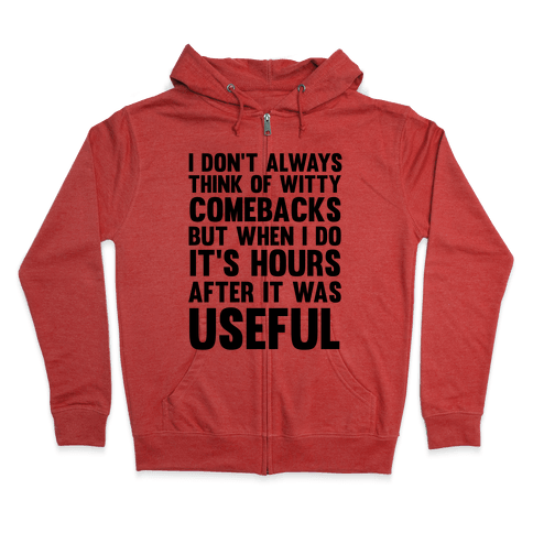 I Don't Always Think Of Witty Comebacks But When I Do It's Hours After It Was Useful Zip Hoodie