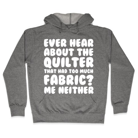 Ever Hear About The Quilter That Had Too Much Fabric? Hooded Sweatshirt