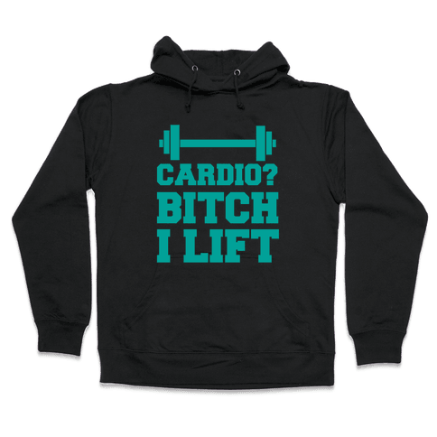 Cardio? Bitch I Lift Hooded Sweatshirt