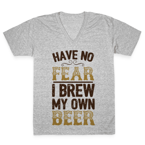 Have No Fear I Brew My Own Beer V-Neck Tee Shirt