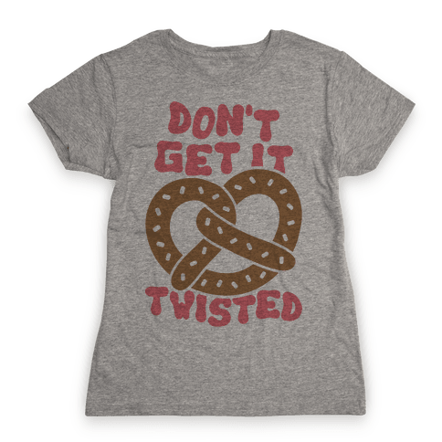 Don't Get It Twisted Womens T-Shirt